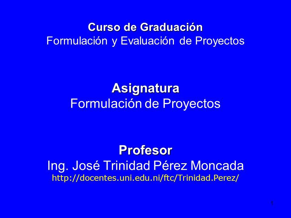 1 Curso de Graduación Curso de Graduación Formulación y Evaluación de Proyectos Asignatura Formulación de ProyectosProfesor Ing. José Trinidad Pérez M