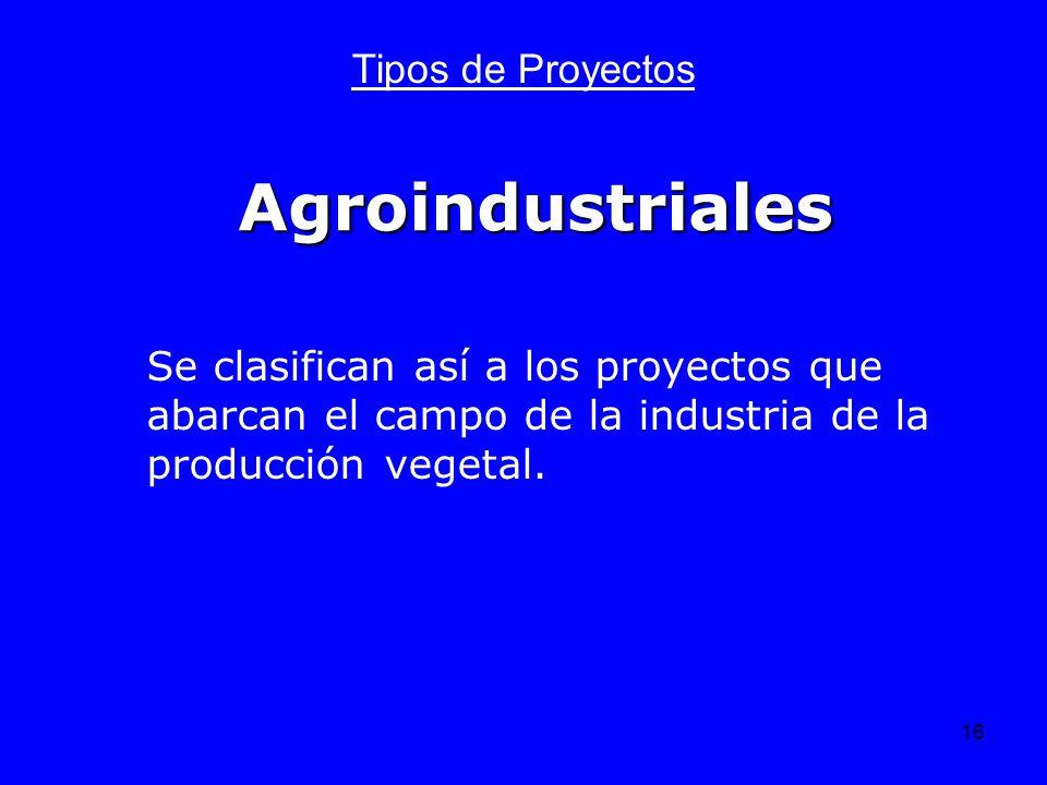 16 Agroindustriales Tipos de Proyectos Se clasifican así a los proyectos que abarcan el campo de la industria de la producción vegetal.