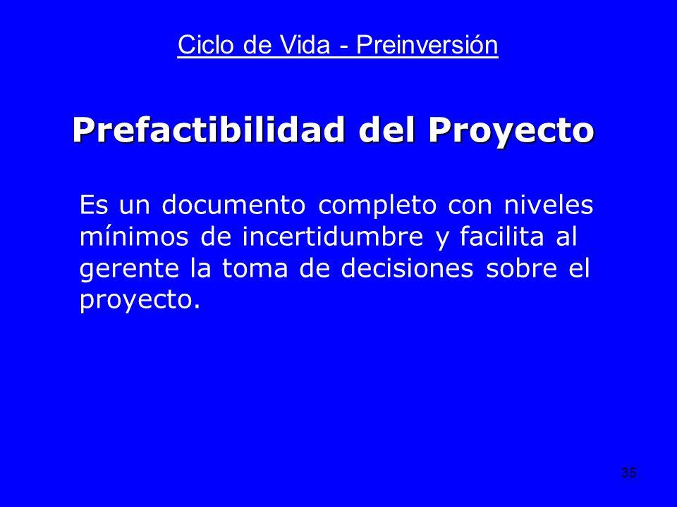 35 Ciclo de Vida - Preinversión Es un documento completo con niveles mínimos de incertidumbre y facilita al gerente la toma de decisiones sobre el pro