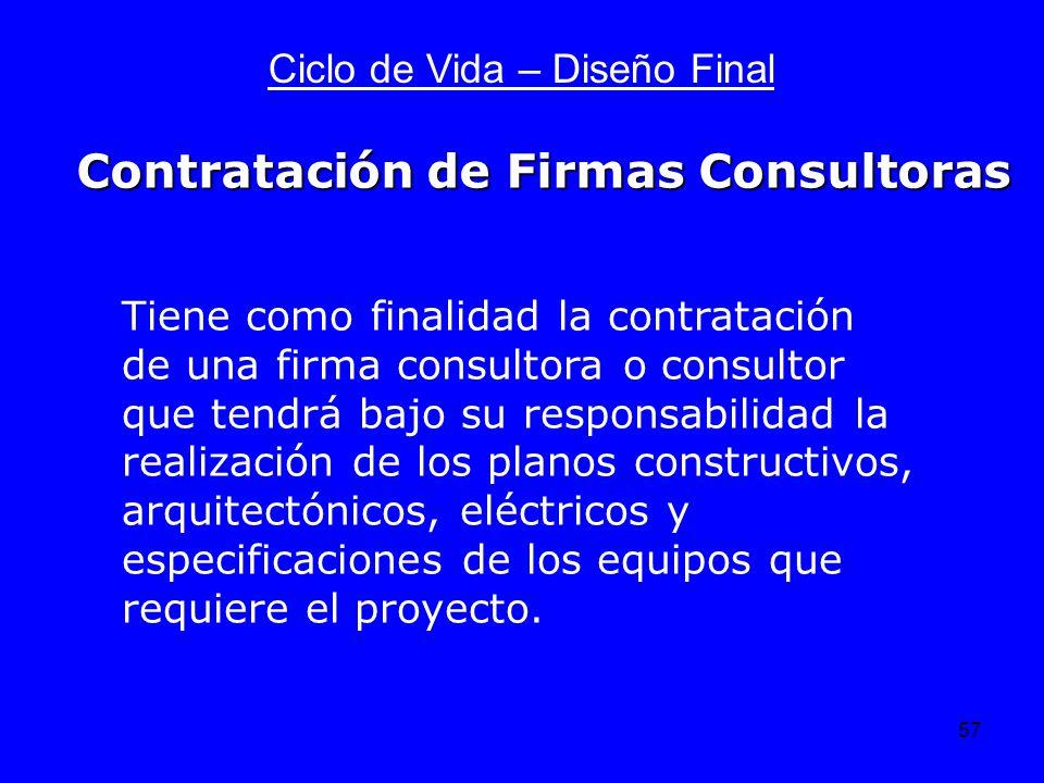 57 Ciclo de Vida – Diseño Final Tiene como finalidad la contratación de una firma consultora o consultor que tendrá bajo su responsabilidad la realiza