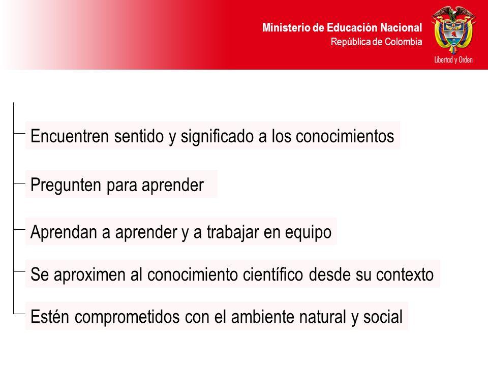 Ministerio de Educación Nacional República de Colombia Estén comprometidos con el ambiente natural y social Aprendan a aprender y a trabajar en equipo