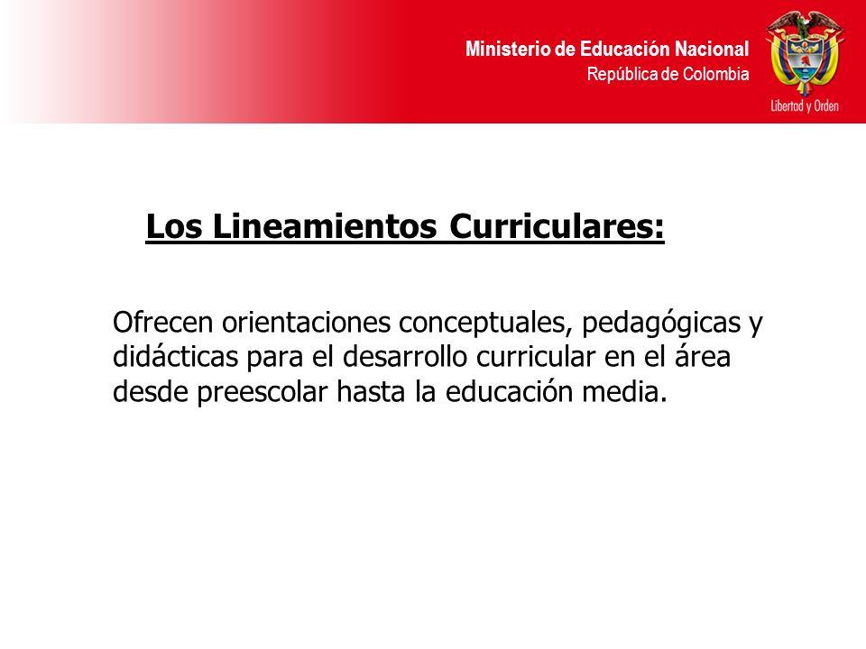 Ministerio de Educación Nacional República de Colombia Los Lineamientos Curriculares: Ofrecen orientaciones conceptuales, pedagógicas y didácticas par
