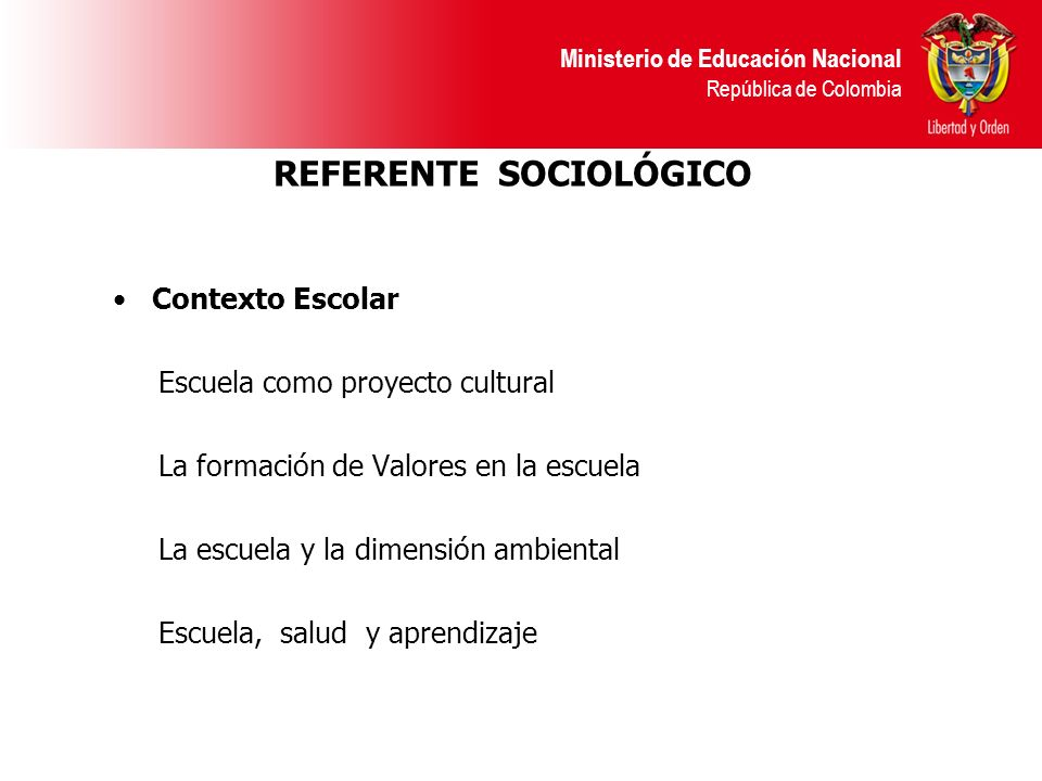 Ministerio de Educación Nacional República de Colombia REFERENTE SOCIOLÓGICO Contexto Escolar Escuela como proyecto cultural La formación de Valores en la escuela La escuela y la dimensión ambiental Escuela, salud y aprendizaje