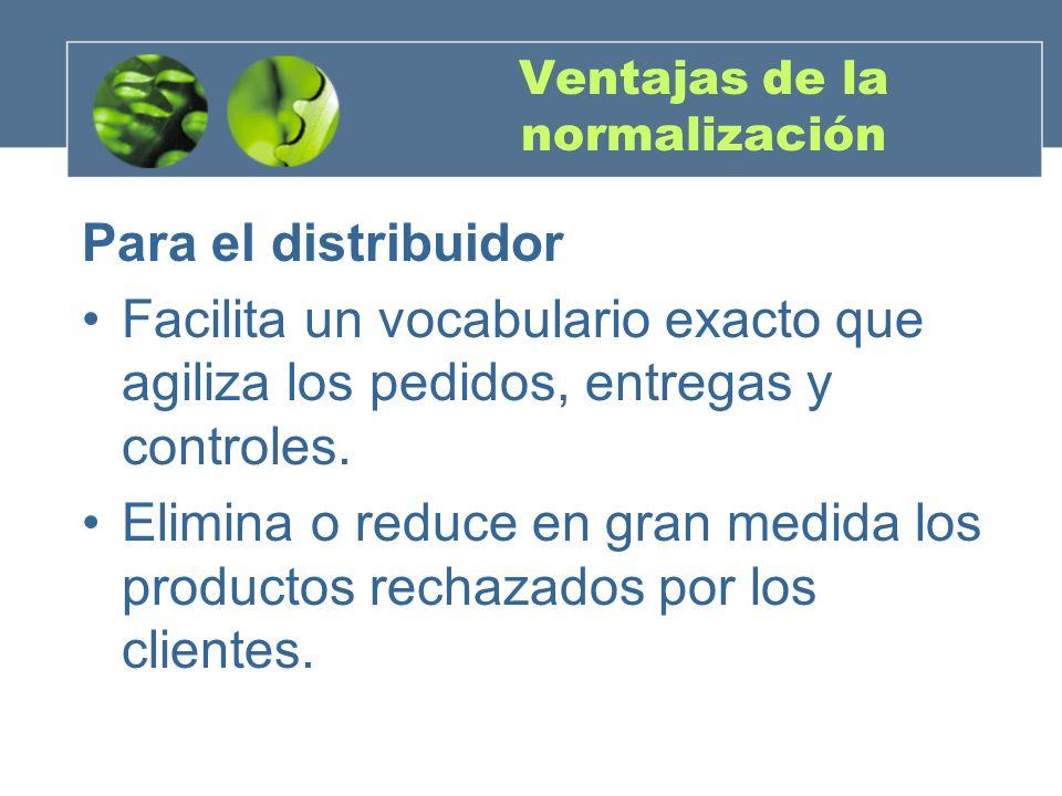 Ventajas de la normalización Para el distribuidor Facilita un vocabulario exacto que agiliza los pedidos, entregas y controles.