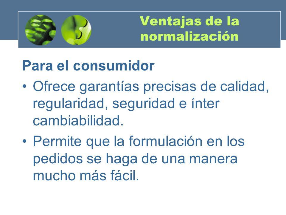 Ventajas de la normalización Para el consumidor Ofrece garantías precisas de calidad, regularidad, seguridad e ínter cambiabilidad.