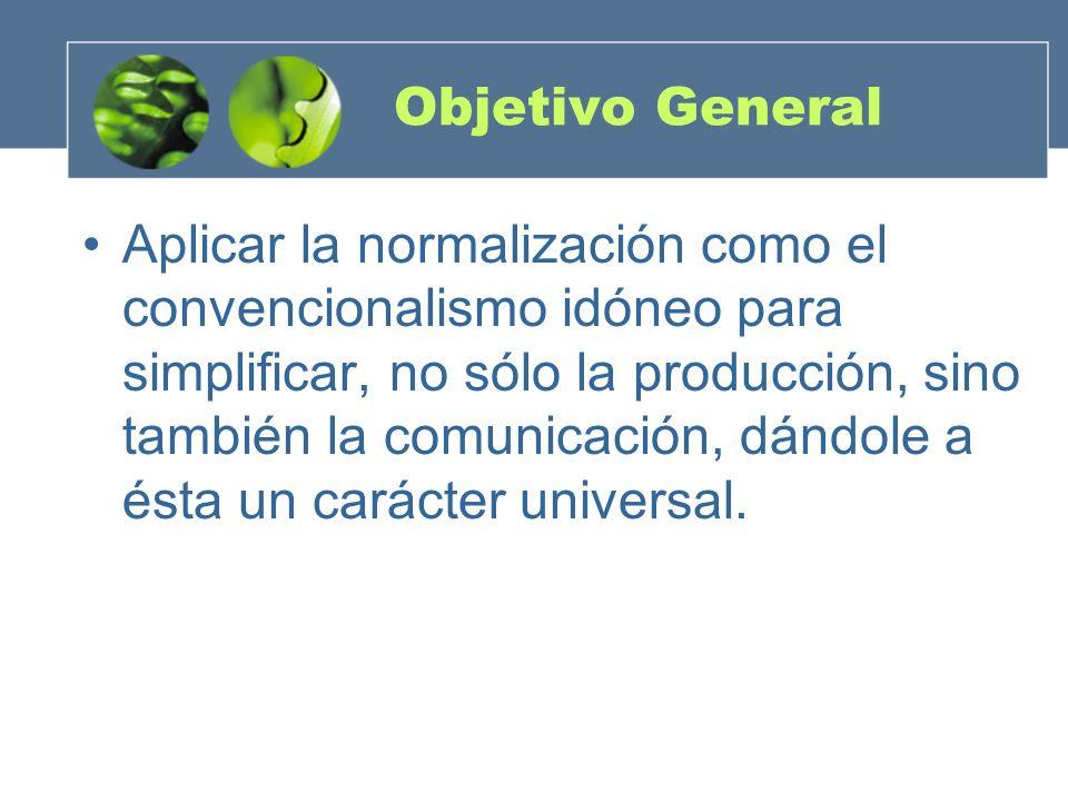 Objetivo General Aplicar la normalización como el convencionalismo idóneo para simplificar, no sólo la producción, sino también la comunicación, dándole a ésta un carácter universal.