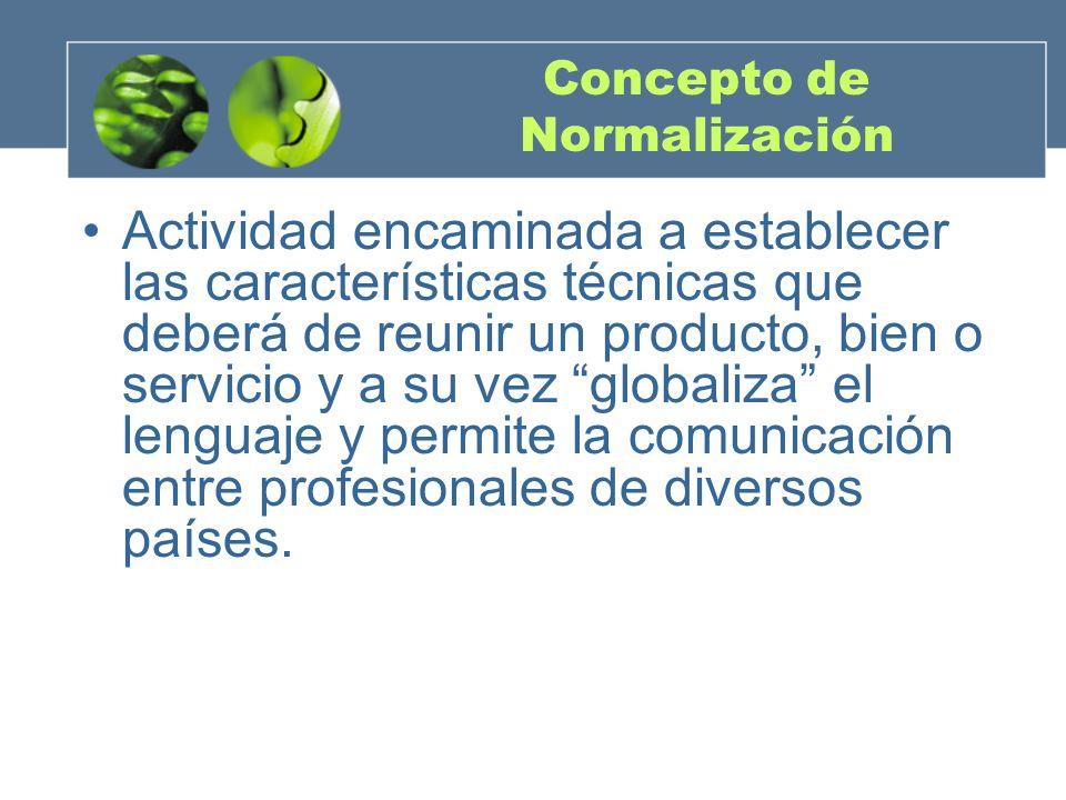 Concepto de Normalización Actividad encaminada a establecer las características técnicas que deberá de reunir un producto, bien o servicio y a su vez globaliza el lenguaje y permite la comunicación entre profesionales de diversos países.