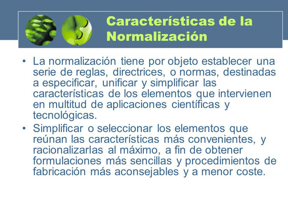 Características de la Normalización La normalización tiene por objeto establecer una serie de reglas, directrices, o normas, destinadas a especificar, unificar y simplificar las características de los elementos que intervienen en multitud de aplicaciones científicas y tecnológicas.