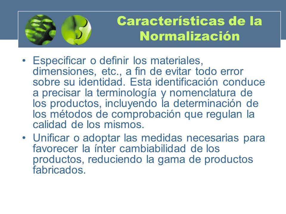 Características de la Normalización Especificar o definir los materiales, dimensiones, etc., a fin de evitar todo error sobre su identidad.