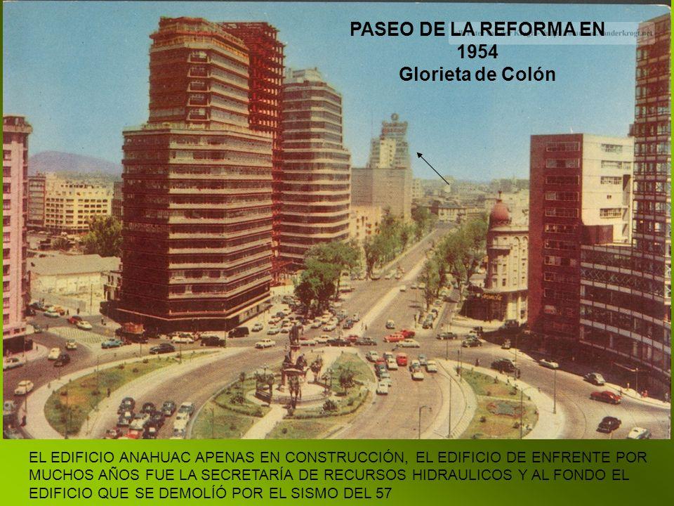 PASEO DE LA REFORMA EN 1954 Glorieta de Colón EL EDIFICIO ANAHUAC APENAS EN CONSTRUCCIÓN, EL EDIFICIO DE ENFRENTE POR MUCHOS AÑOS FUE LA SECRETARÍA DE