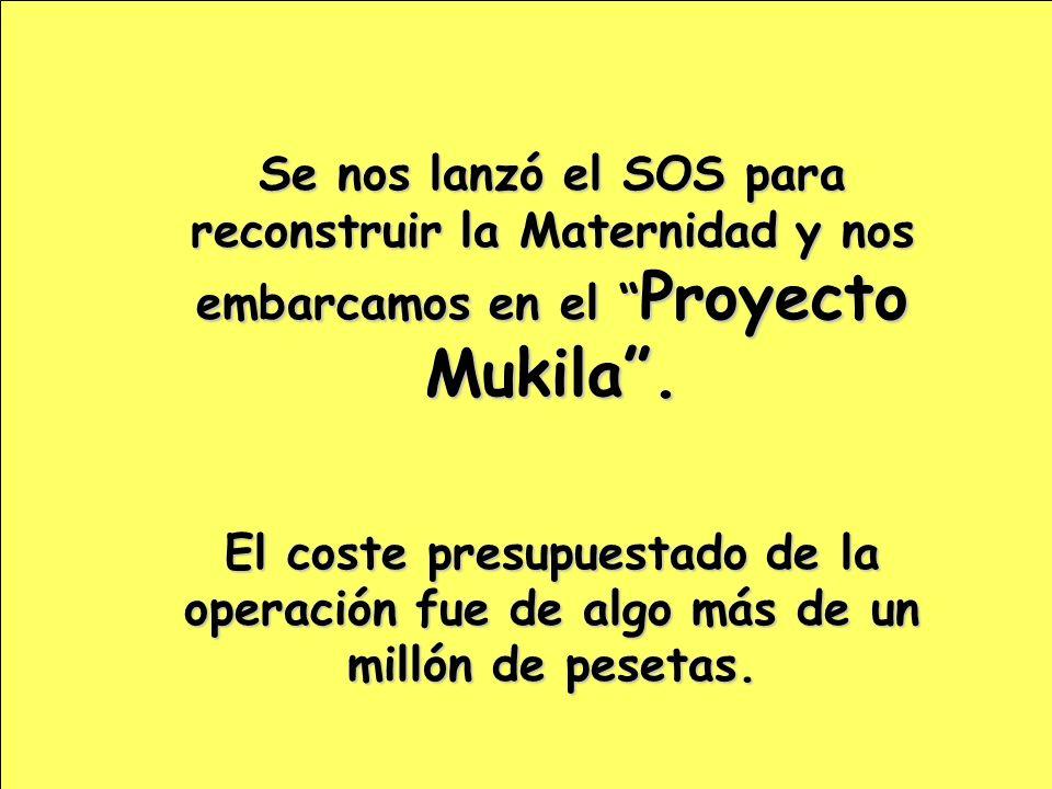 Se nos lanzó el SOS para reconstruir la Maternidad y nos embarcamos en el Proyecto Mukila. El coste presupuestado de la operación fue de algo más de u