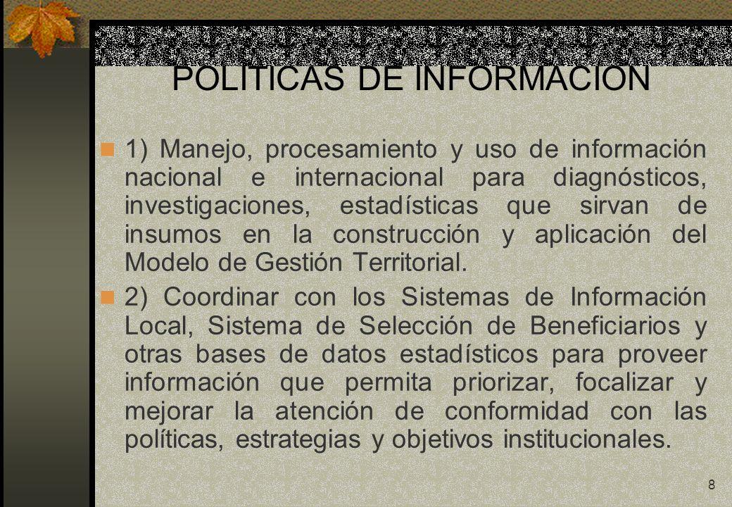 8 POLITICAS DE INFORMACION 1) Manejo, procesamiento y uso de información nacional e internacional para diagnósticos, investigaciones, estadísticas que sirvan de insumos en la construcción y aplicación del Modelo de Gestión Territorial.