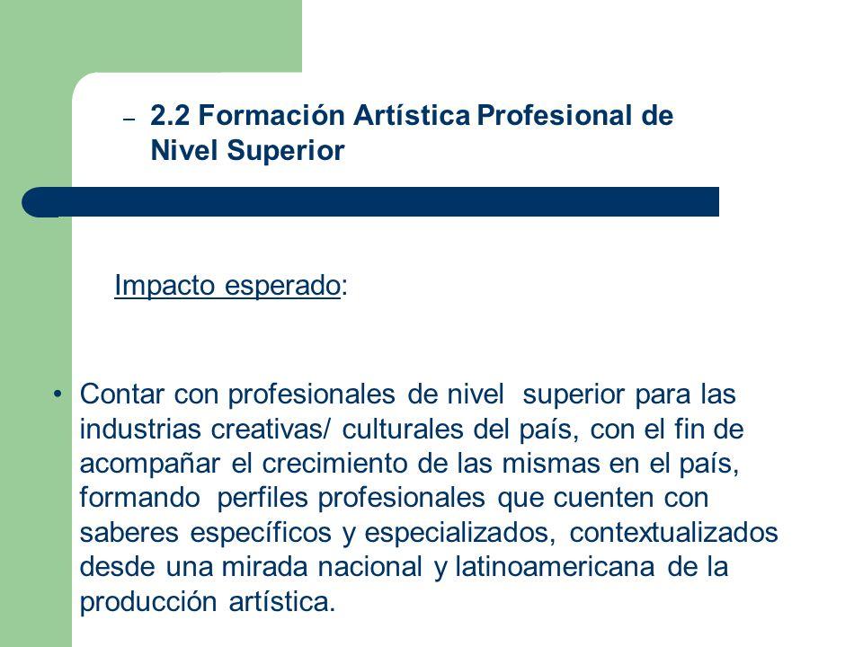 Impacto esperado: – 2.2 Formación Artística Profesional de Nivel Superior Contar con profesionales de nivel superior para las industrias creativas/ cu