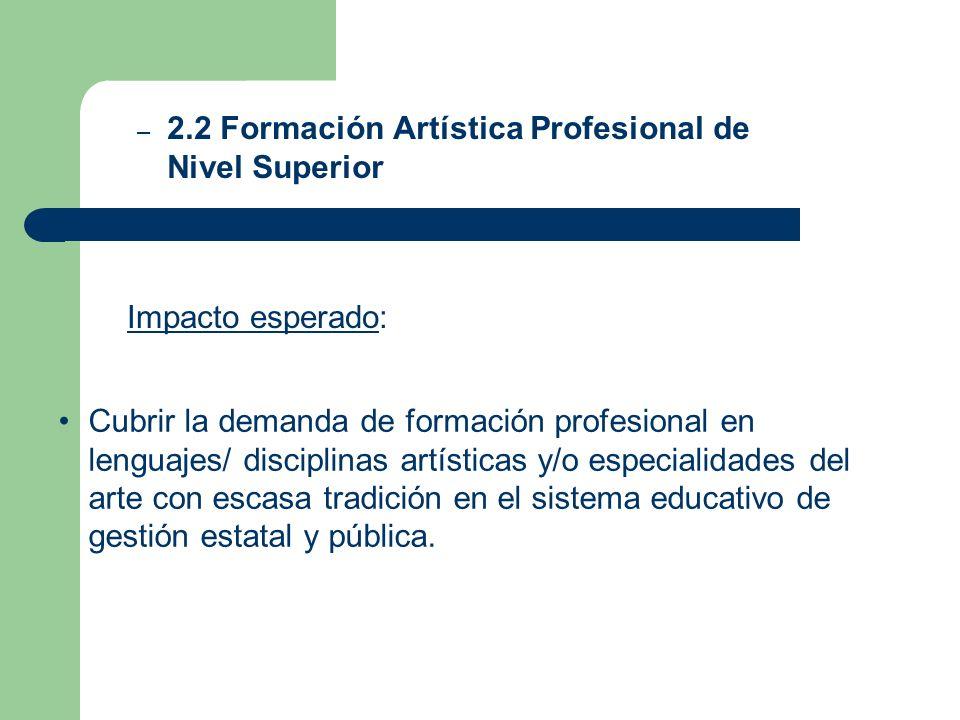 Impacto esperado: – 2.2 Formación Artística Profesional de Nivel Superior Cubrir la demanda de formación profesional en lenguajes/ disciplinas artísti