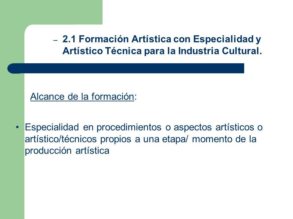 – 2.1 Formación Artística con Especialidad y Artístico Técnica para la Industria Cultural. Alcance de la formación: Especialidad en procedimientos o a