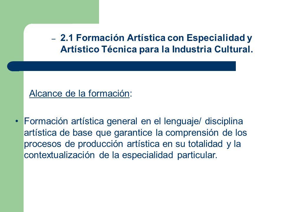 – 2.1 Formación Artística con Especialidad y Artístico Técnica para la Industria Cultural. Alcance de la formación: Formación artística general en el