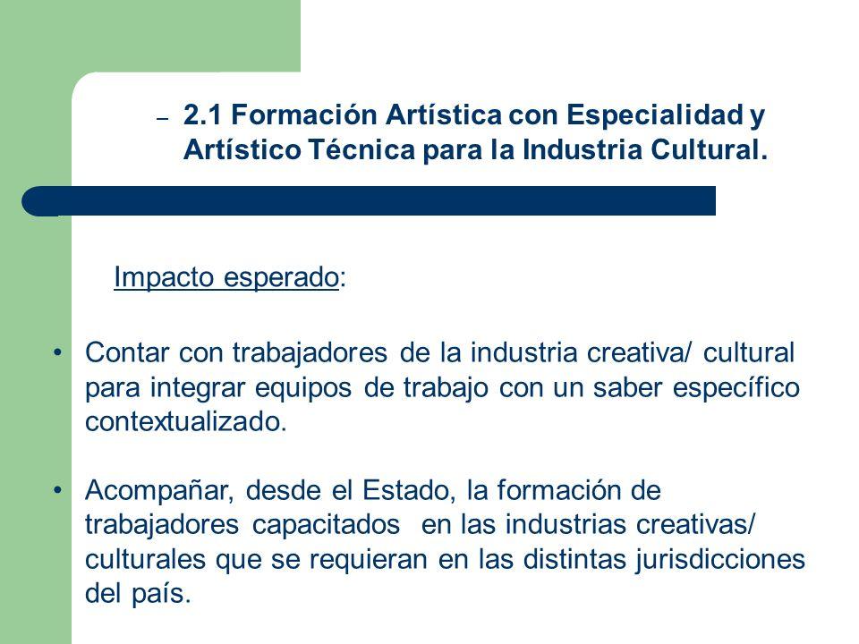 – 2.1 Formación Artística con Especialidad y Artístico Técnica para la Industria Cultural. Impacto esperado: Contar con trabajadores de la industria c
