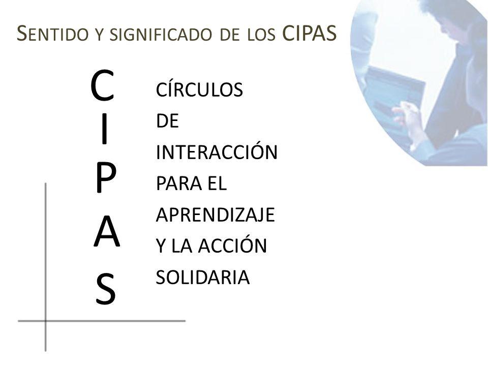 S ENTIDO Y SIGNIFICADO DE LOS CIPAS CÍRCULOS DE INTERACCIÓN PARA EL APRENDIZAJE Y LA ACCIÓN SOLIDARIA C I P A S