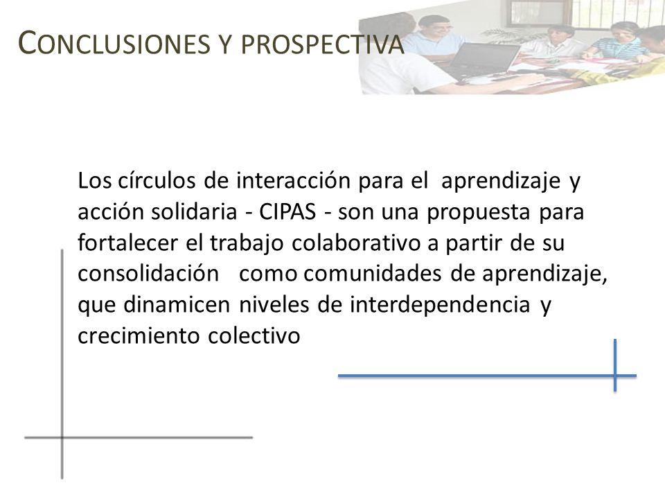 C ONCLUSIONES Y PROSPECTIVA Los círculos de interacción para el aprendizaje y acción solidaria - CIPAS - son una propuesta para fortalecer el trabajo