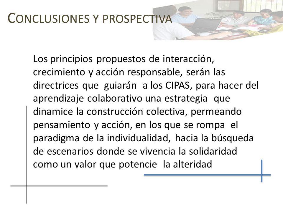 C ONCLUSIONES Y PROSPECTIVA Los principios propuestos de interacción, crecimiento y acción responsable, serán las directrices que guiarán a los CIPAS,