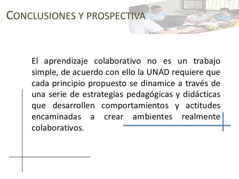 C ONCLUSIONES Y PROSPECTIVA El aprendizaje colaborativo no es un trabajo simple, de acuerdo con ello la UNAD requiere que cada principio propuesto se