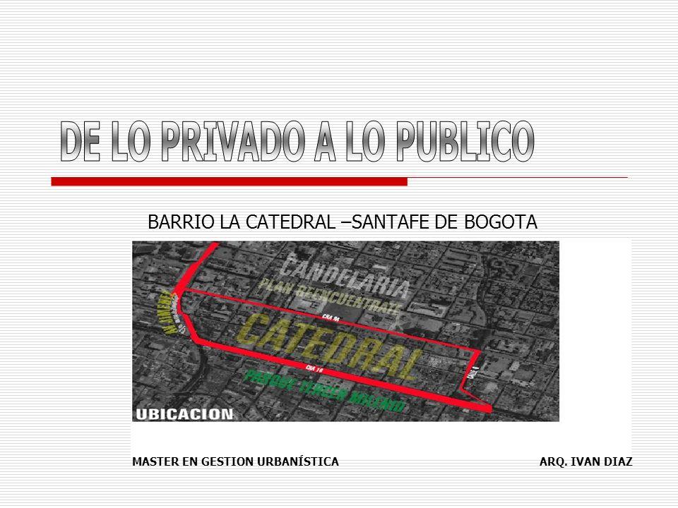 BARRIO LA CATEDRAL –SANTAFE DE BOGOTA MASTER EN GESTION URBANÍSTICA ARQ. IVAN DIAZ