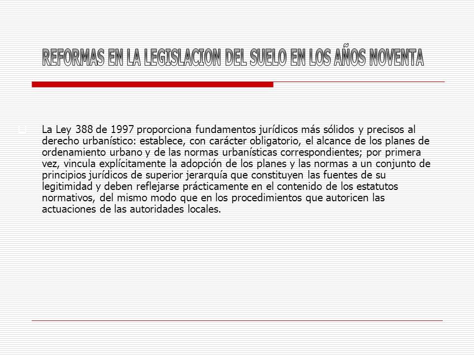 La Ley 388 de 1997 proporciona fundamentos jurídicos más sólidos y precisos al derecho urbanístico: establece, con carácter obligatorio, el alcance de los planes de ordenamiento urbano y de las normas urbanísticas correspondientes; por primera vez, vincula explícitamente la adopción de los planes y las normas a un conjunto de principios jurídicos de superior jerarquía que constituyen las fuentes de su legitimidad y deben reflejarse prácticamente en el contenido de los estatutos normativos, del mismo modo que en los procedimientos que autoricen las actuaciones de las autoridades locales.