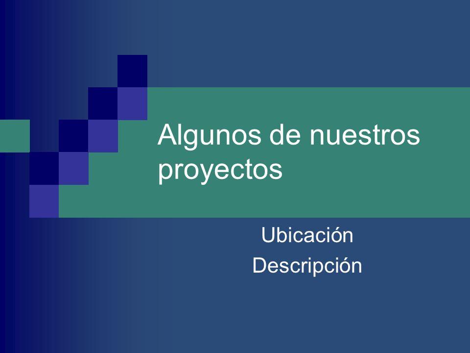 Algunos de nuestros proyectos Ubicación Descripción