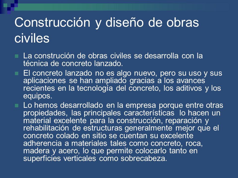 Construcción y diseño de obras civiles La construción de obras civiles se desarrolla con la técnica de concreto lanzado. El concreto lanzado no es alg