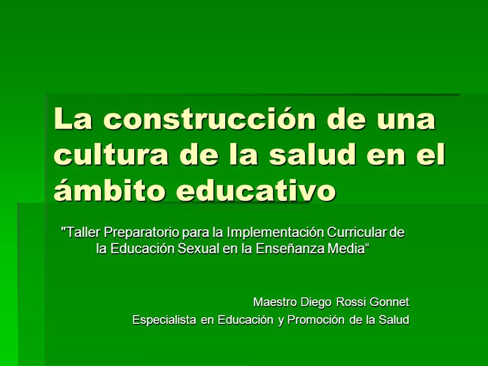 La construcción de una cultura de la salud en el ámbito educativo Taller Preparatorio para la Implementación Curricular de la Educación Sexual en la Enseñanza Media Maestro Diego Rossi Gonnet Especialista en Educación y Promoción de la Salud