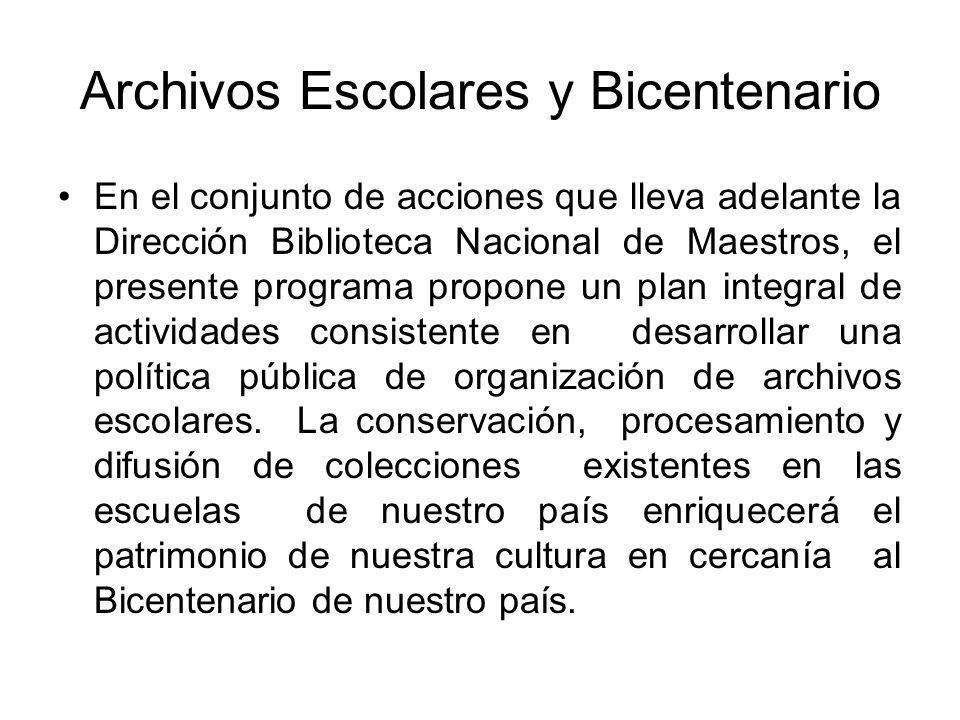 Archivos Escolares y Bicentenario En el conjunto de acciones que lleva adelante la Dirección Biblioteca Nacional de Maestros, el presente programa propone un plan integral de actividades consistente en desarrollar una política pública de organización de archivos escolares.