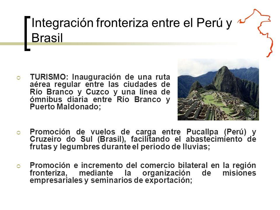 TURISMO: Inauguración de una ruta aérea regular entre las ciudades de Río Branco y Cuzco y una línea de ómnibus diaria entre Río Branco y Puerto Maldonado; Integración fronteriza entre el Perú y Brasil Promoción de vuelos de carga entre Pucallpa (Perú) y Cruzeiro do Sul (Brasil), facilitando el abastecimiento de frutas y legumbres durante el periodo de lluvias; Promoción e incremento del comercio bilateral en la región fronteriza, mediante la organización de misiones empresariales y seminarios de exportación;