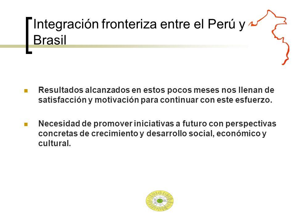 Integración fronteriza entre el Perú y Brasil Resultados alcanzados en estos pocos meses nos llenan de satisfacción y motivación para continuar con este esfuerzo.
