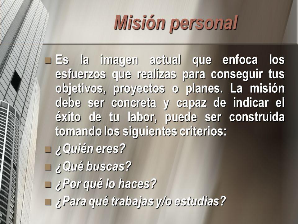 Misión personal Es la imagen actual que enfoca los esfuerzos que realizas para conseguir tus objetivos, proyectos o planes. La misión debe ser concret