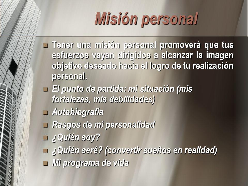 Misión personal Tener una misión personal promoverá que tus esfuerzos vayan dirigidos a alcanzar la imagen objetivo deseado hacia el logro de tu realización personal.