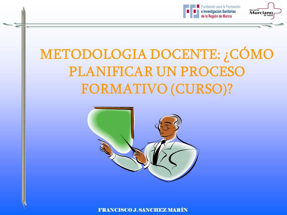 FRANCISCO J. SANCHEZ MARÍN METODOLOGIA DOCENTE: ¿CÓMO PLANIFICAR UN PROCESO FORMATIVO (CURSO)?