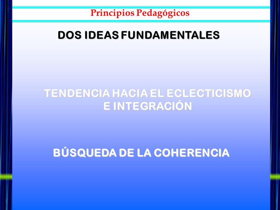 DOS IDEAS FUNDAMENTALES TENDENCIA HACIA EL ECLECTICISMO E INTEGRACIÓN BÚSQUEDA DE LA COHERENCIA Principios Pedagógicos