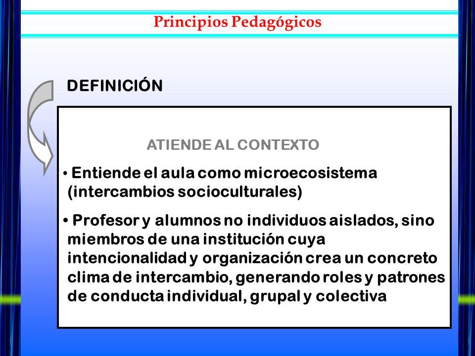 ATIENDE AL CONTEXTO Entiende el aula como microecosistema (intercambios socioculturales) Profesor y alumnos no individuos aislados, sino miembros de u