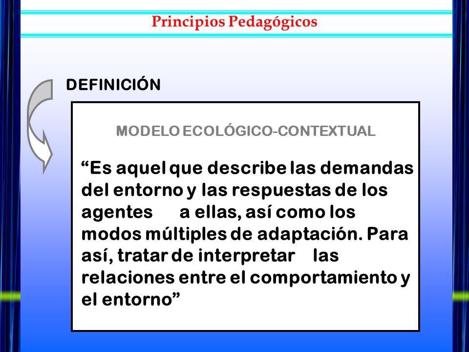 MODELO ECOLÓGICO-CONTEXTUAL Es aquel que describe las demandas del entorno y las respuestas de los agentes a ellas, así como los modos múltiples de ad