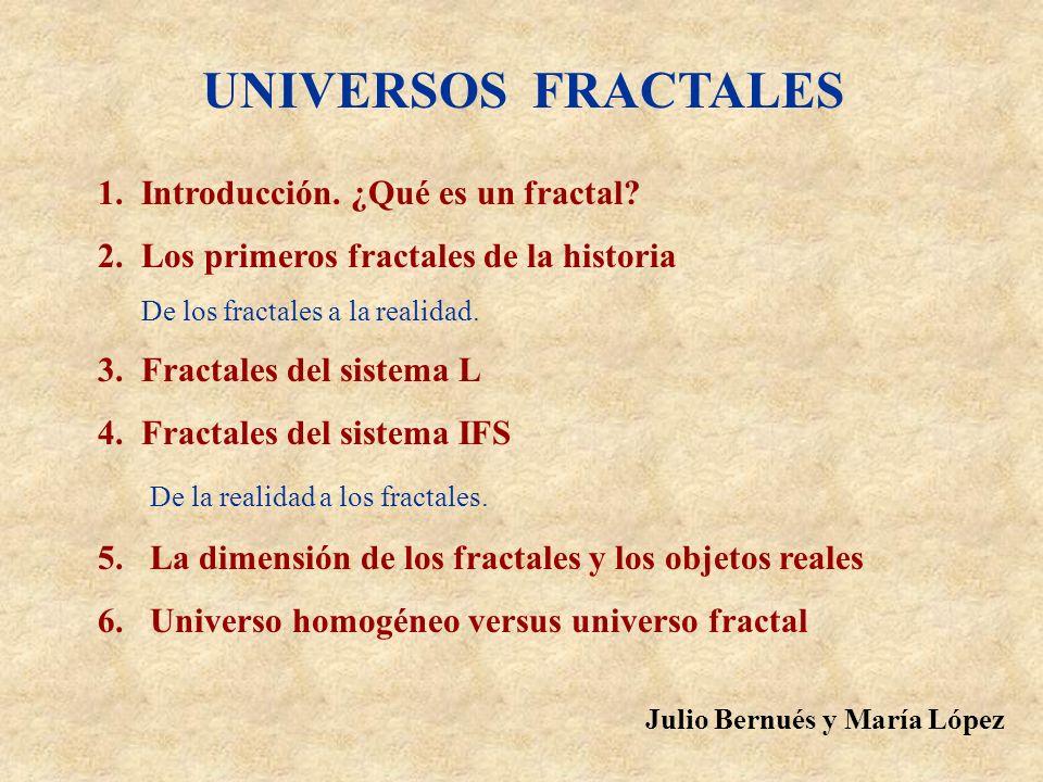 UNIVERSOS FRACTALES 1. Introducción. ¿Qué es un fractal? 2. Los primeros fractales de la historia De los fractales a la realidad. 3. Fractales del sis