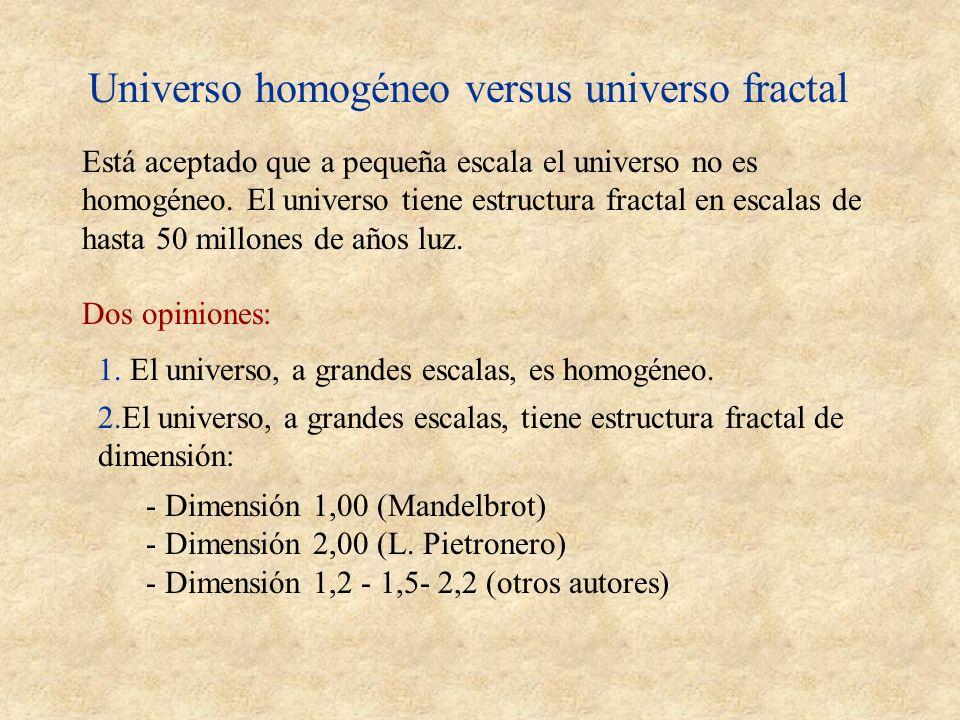 Universo homogéneo versus universo fractal Está aceptado que a pequeña escala el universo no es homogéneo. El universo tiene estructura fractal en esc