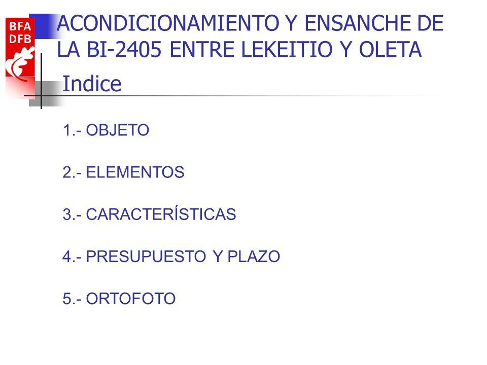 Indice 1.- OBJETO 2.- ELEMENTOS 3.- CARACTERÍSTICAS 4.- PRESUPUESTO Y PLAZO 5.- ORTOFOTO ACONDICIONAMIENTO Y ENSANCHE DE LA BI-2405 ENTRE LEKEITIO Y O