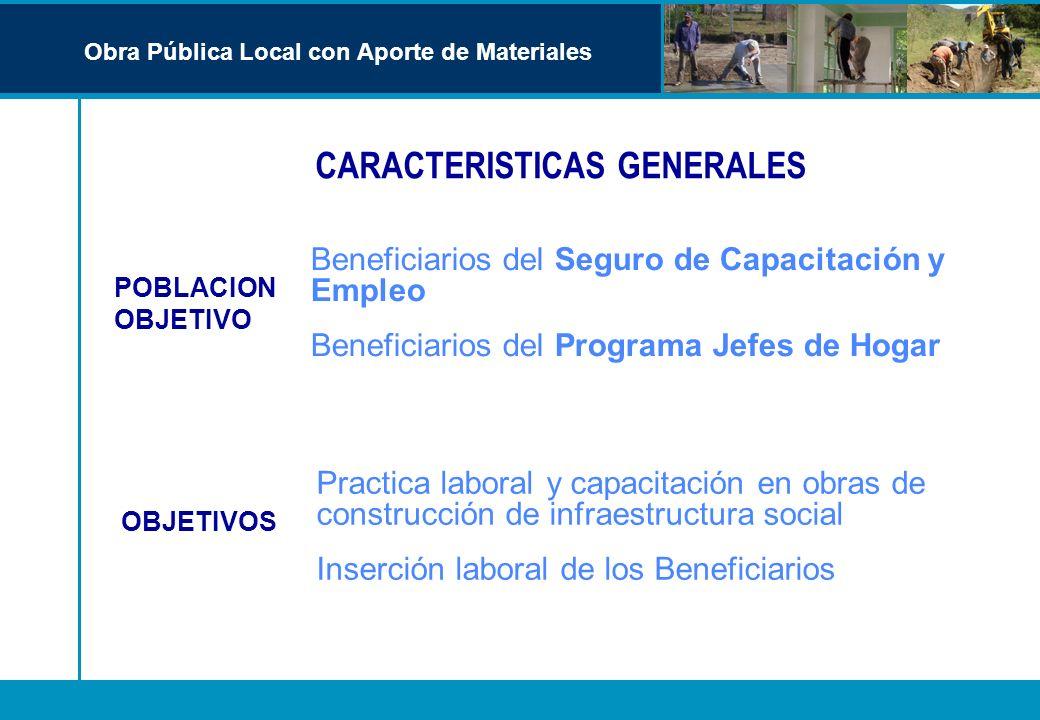 CARACTERISTICAS GENERALES Obra Pública Local con Aporte de Materiales Beneficiarios del Seguro de Capacitación y Empleo Beneficiarios del Programa Jef