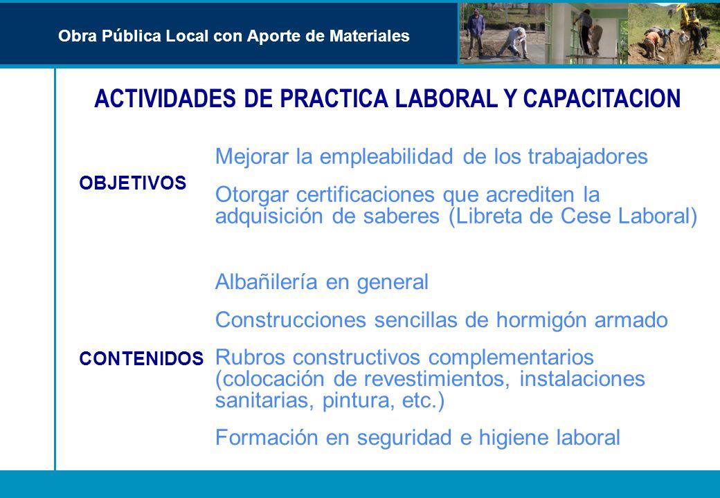 ACTIVIDADES DE PRACTICA LABORAL Y CAPACITACION Obra Pública Local con Aporte de Materiales Mejorar la empleabilidad de los trabajadores Otorgar certif