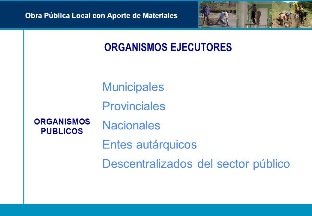 ORGANISMOS EJECUTORES Obra Pública Local con Aporte de Materiales Municipales Provinciales Nacionales Entes autárquicos Descentralizados del sector pú
