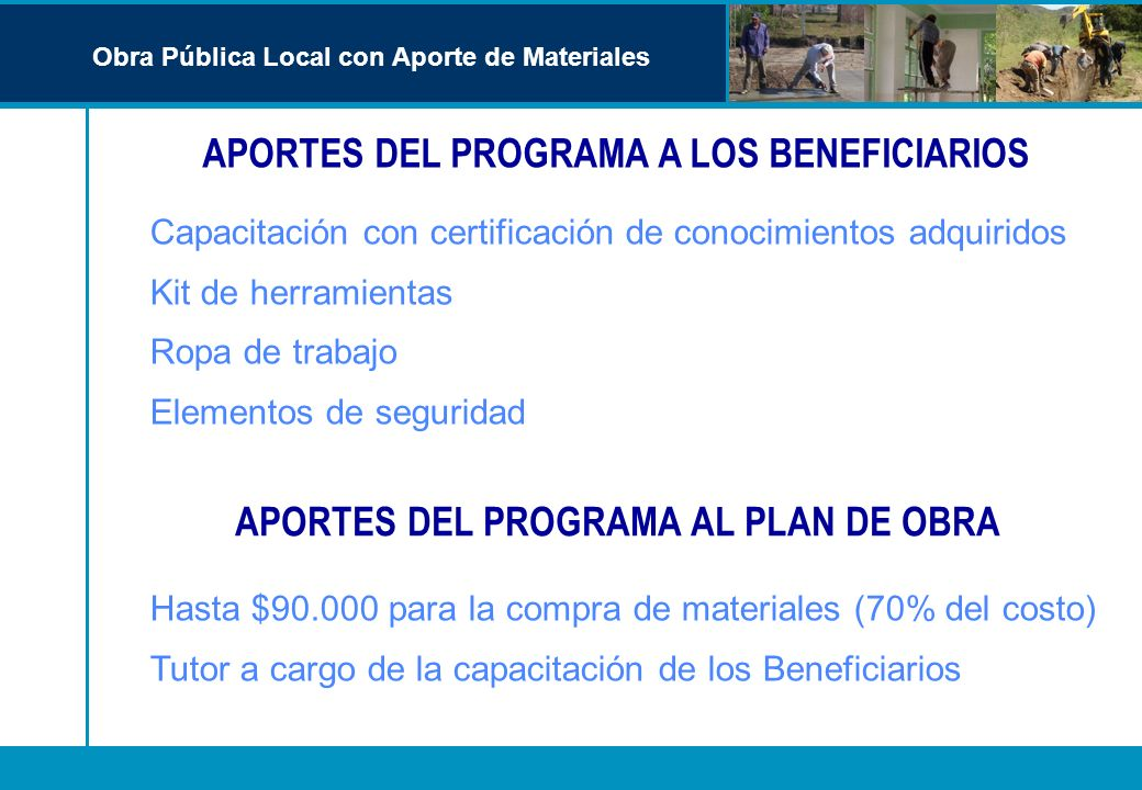 APORTES DEL PROGRAMA A LOS BENEFICIARIOS Obra Pública Local con Aporte de Materiales APORTES DEL PROGRAMA AL PLAN DE OBRA Hasta $90.000 para la compra