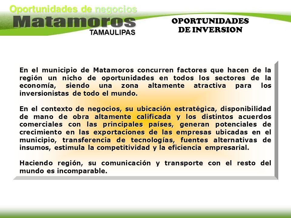 Oportunidades de negocios TAMAULIPAS En el municipio de Matamoros concurren factores que hacen de la región un nicho de oportunidades en todos los sec