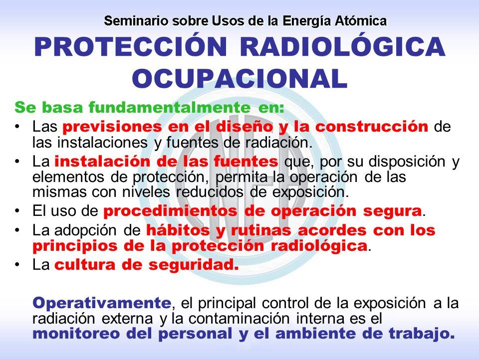 PROTECCIÓN RADIOLÓGICA OCUPACIONAL Se basa fundamentalmente en: Las previsiones en el diseño y la construcción de las instalaciones y fuentes de radia