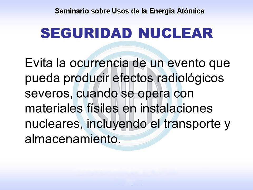 SEGURIDAD NUCLEAR Evita la ocurrencia de un evento que pueda producir efectos radiológicos severos, cuando se opera con materiales físiles en instalac
