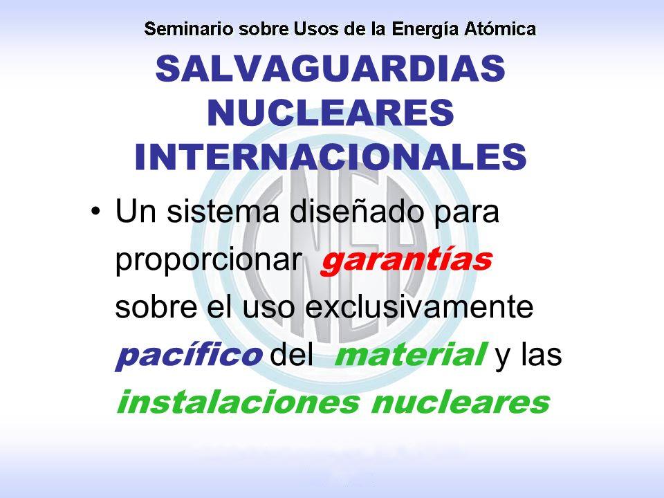 SALVAGUARDIAS NUCLEARES INTERNACIONALES Un sistema diseñado para proporcionar garantías sobre el uso exclusivamente pacífico del material y las instal